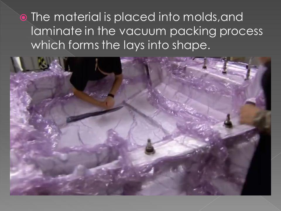 The material is placed into molds,and laminate in the vacuum packing process which forms the lays into shape.