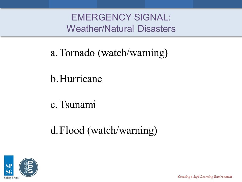 Creating a Safe Learning Environment EMERGENCY SIGNAL: Weather/Natural Disasters a.Tornado (watch/warning) b.Hurricane c.Tsunami d.Flood (watch/warning)