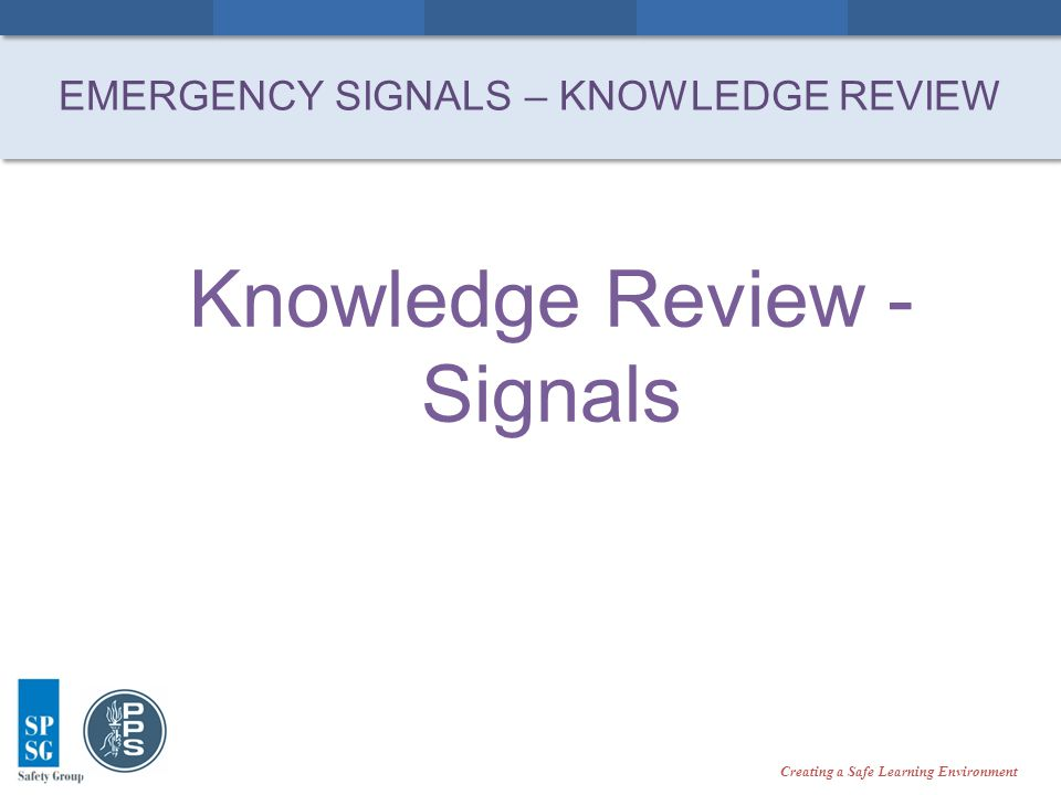 Creating a Safe Learning Environment Knowledge Review - Signals EMERGENCY SIGNALS – KNOWLEDGE REVIEW