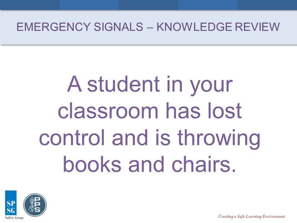 Creating a Safe Learning Environment A student in your classroom has lost control and is throwing books and chairs.