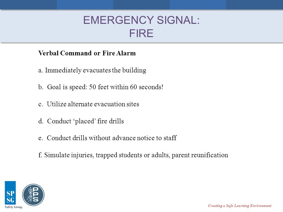 Creating a Safe Learning Environment EVACUATIONS 1.All call – fire alarm 2.Controlled (or directed) evacuation Evacuate the areas closest to the threat first (surrounding the area, above, and below) Manual communication * Clear the evacuation site * Creating a Safe Learning Environment