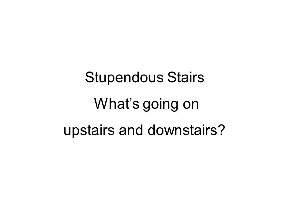 Stupendous Stairs Whats going on upstairs and downstairs?