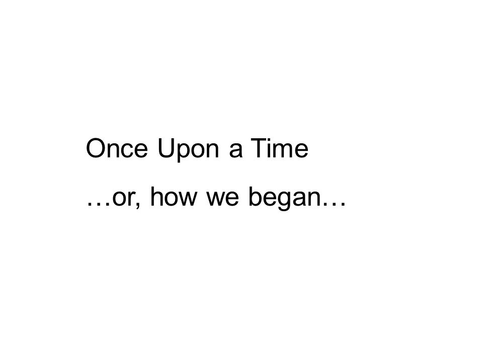 Once Upon a Time …or, how we began…