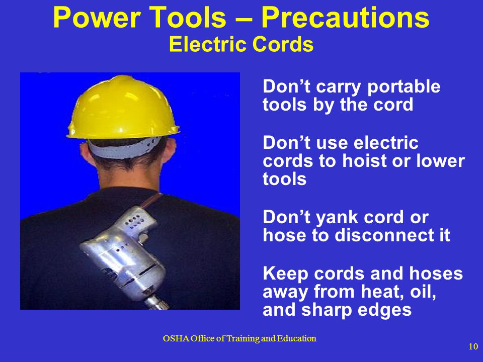 OSHA Office of Training and Education 10 Power Tools – Precautions Electric Cords Dont carry portable tools by the cord Dont use electric cords to hoi