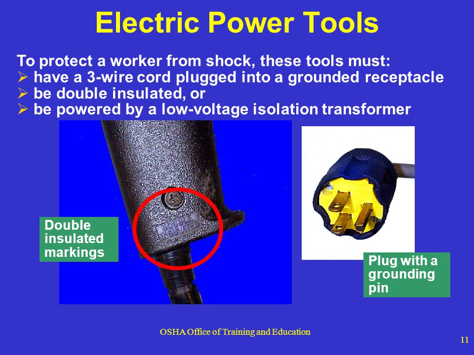 OSHA Office of Training and Education 11 To protect a worker from shock, these tools must: have a 3-wire cord plugged into a grounded receptacle be do