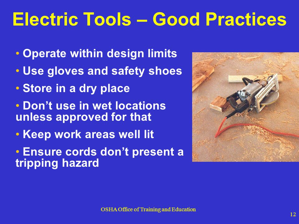 OSHA Office of Training and Education 12 Electric Tools – Good Practices Operate within design limits Use gloves and safety shoes Store in a dry place