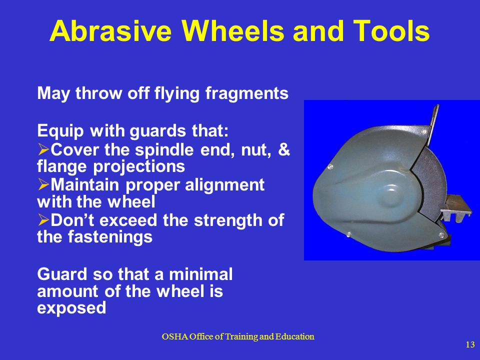OSHA Office of Training and Education 13 Abrasive Wheels and Tools May throw off flying fragments Equip with guards that: Cover the spindle end, nut,