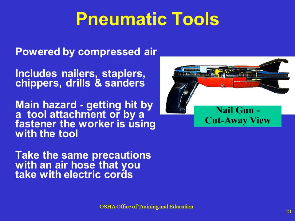 OSHA Office of Training and Education 21 Pneumatic Tools Powered by compressed air Includes nailers, staplers, chippers, drills & sanders Main hazard