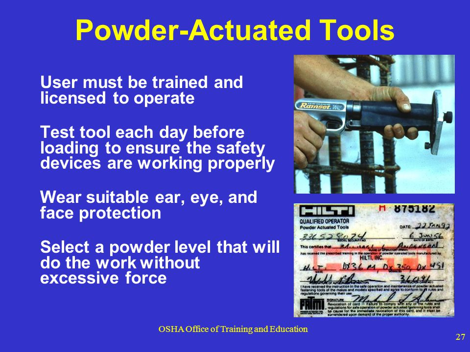 OSHA Office of Training and Education 27 Powder-Actuated Tools User must be trained and licensed to operate Test tool each day before loading to ensur