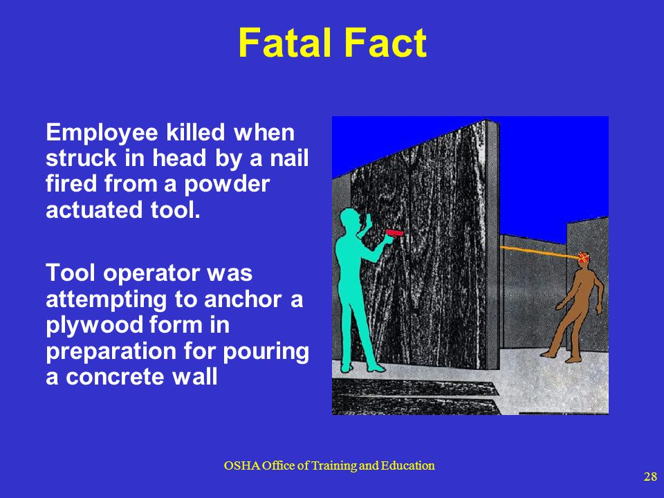 OSHA Office of Training and Education 28 Fatal Fact Employee killed when struck in head by a nail fired from a powder actuated tool. Tool operator was