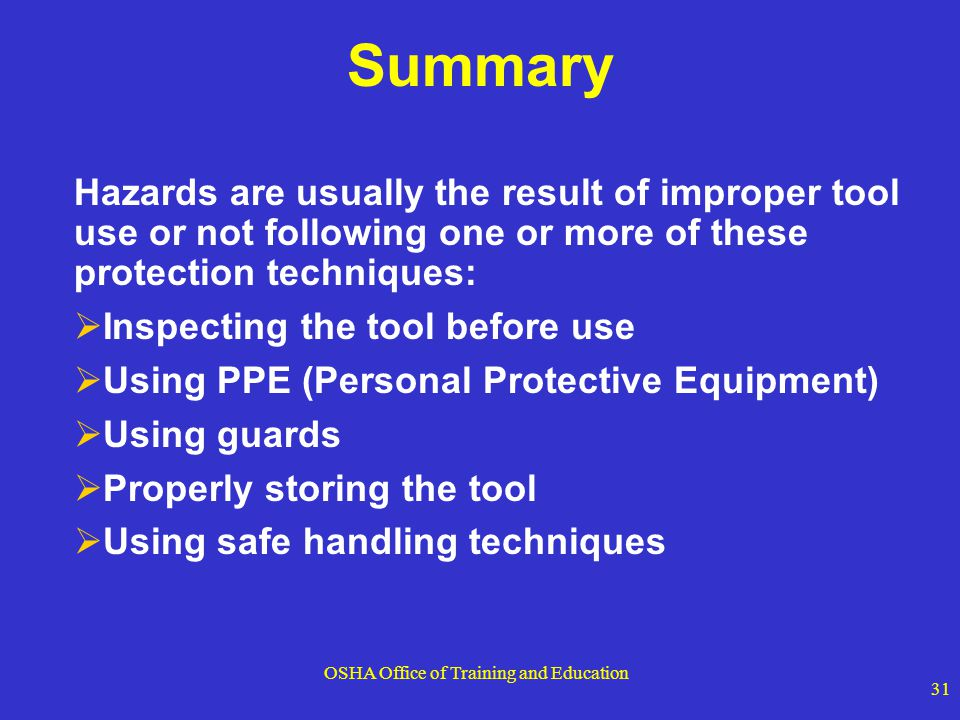 OSHA Office of Training and Education 31 Summary Hazards are usually the result of improper tool use or not following one or more of these protection