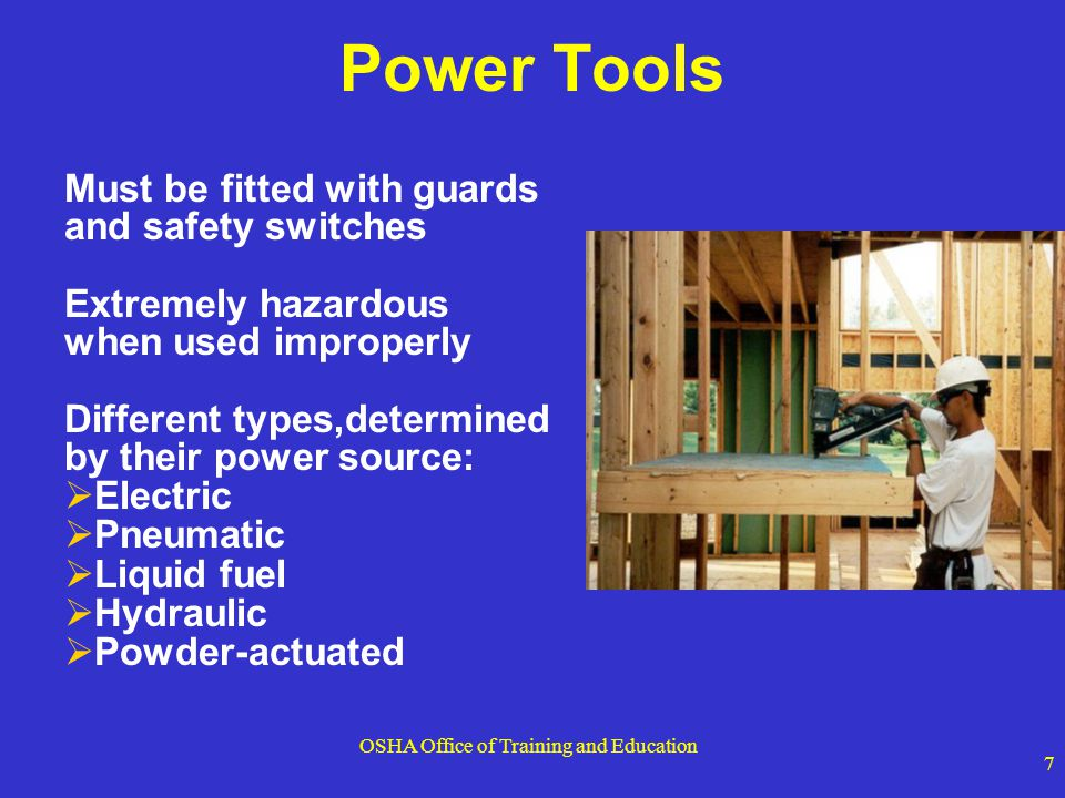 OSHA Office of Training and Education 7 Power Tools Must be fitted with guards and safety switches Extremely hazardous when used improperly Different
