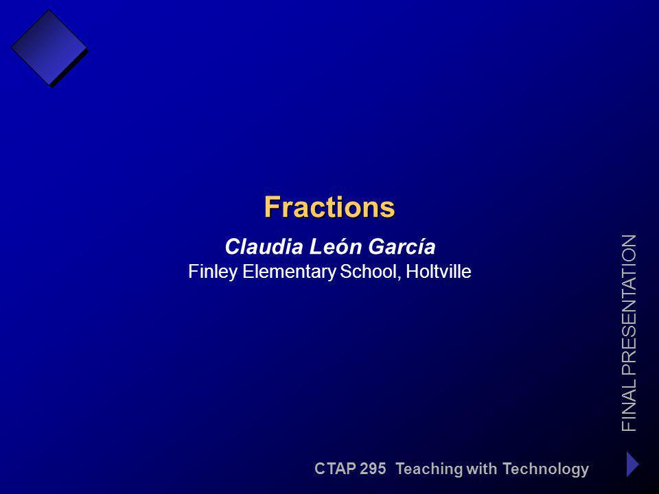 CTAP 295 Teaching with Technology FINAL PRESENTATION Claudia León García, Finley Elementary School Fractions 3.0 Students understand the relationship between whole numbers, simple fractions and decimals.