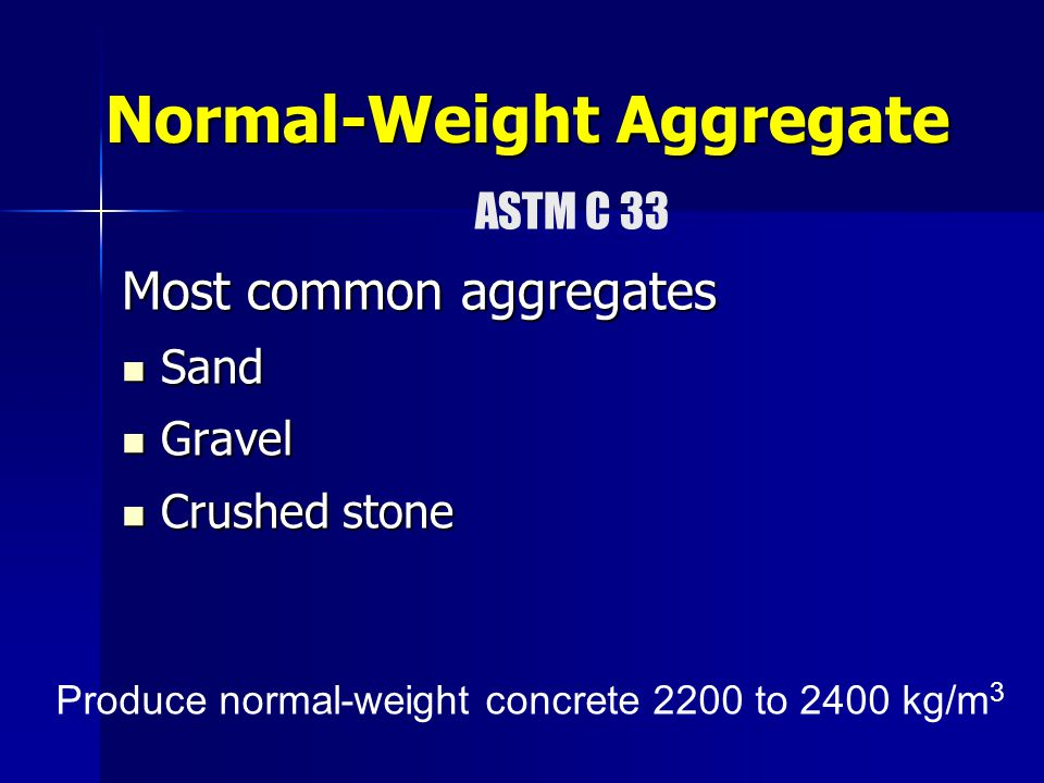 Normal-Weight Aggregate Most common aggregates Sand Sand Gravel Gravel Crushed stone Crushed stone Produce normal-weight concrete 2200 to 2400 kg/m 3