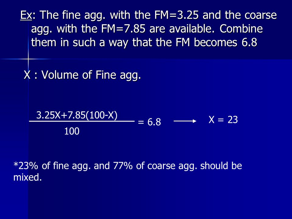 Ex: The fine agg. with the FM=3.25 and the coarse agg. with the FM=7.85 are available. Combine them in such a way that the FM becomes 6.8 X : Volume o
