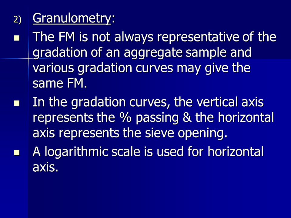 2) Granulometry: The FM is not always representative of the gradation of an aggregate sample and various gradation curves may give the same FM. The FM