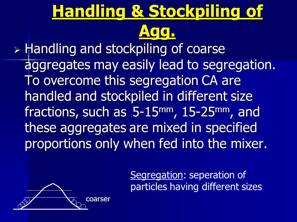 Handling & Stockpiling of Agg. Handling and stockpiling of coarse aggregates may easily lead to segregation. To overcome this segregation CA are handl