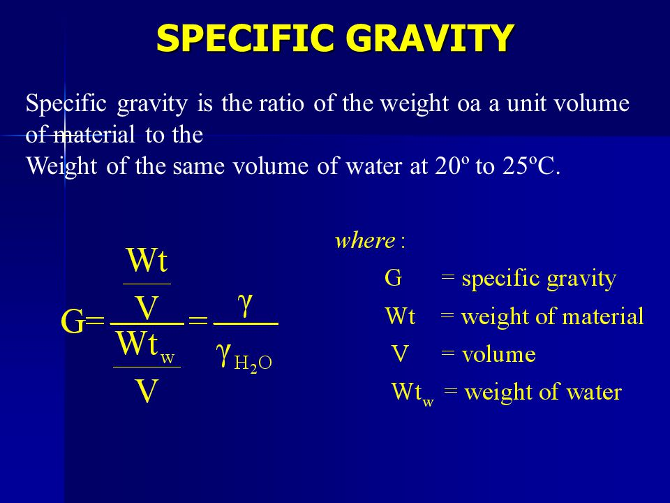 Specific gravity is the ratio of the weight oa a unit volume of material to the Weight of the same volume of water at 20º to 25ºC. SPECIFIC GRAVITY