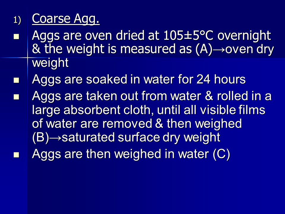 1) Coarse Agg. Aggs are oven dried at 105±5°C overnight & the weight is measured as (A) oven dry weight Aggs are oven dried at 105±5°C overnight & the