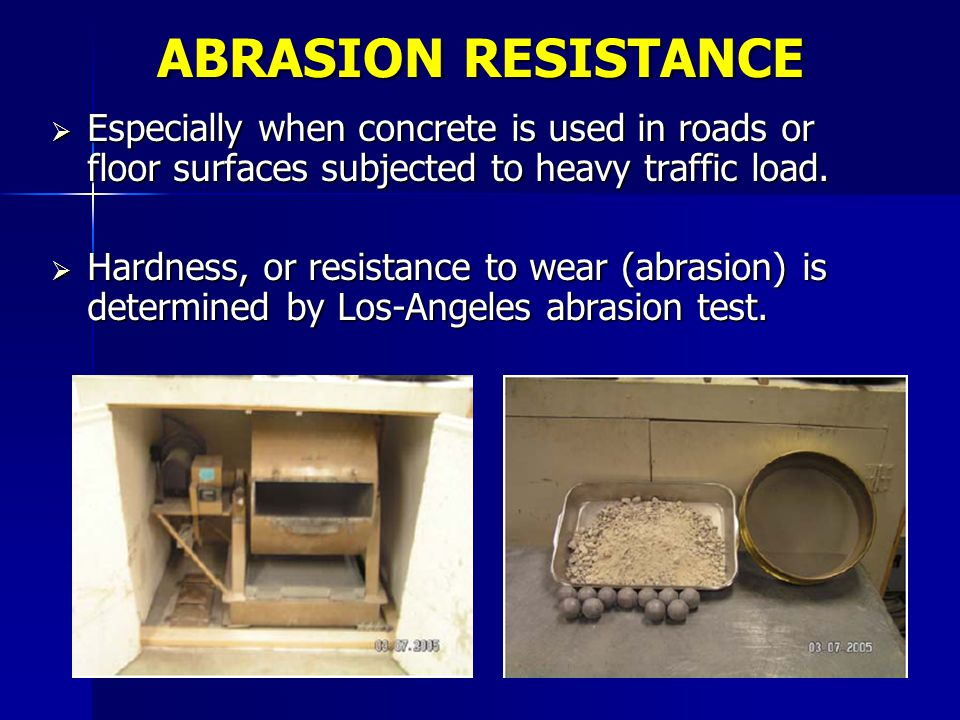 ABRASION RESISTANCE Especially when concrete is used in roads or floor surfaces subjected to heavy traffic load. Especially when concrete is used in r