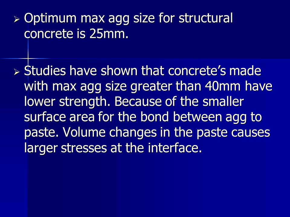 Optimum max agg size for structural concrete is 25mm. Optimum max agg size for structural concrete is 25mm. Studies have shown that concretes made wit
