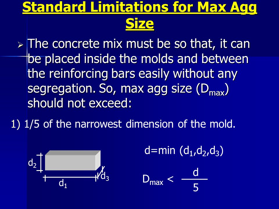 Standard Limitations for Max Agg Size The concrete mix must be so that, it can be placed inside the molds and between the reinforcing bars easily with