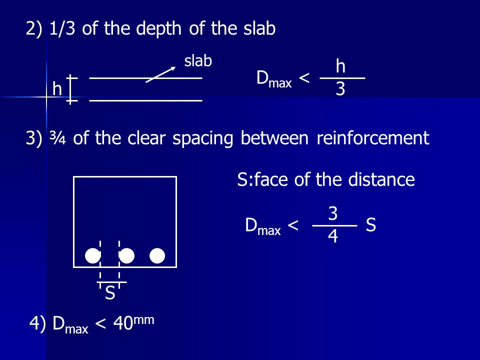 2) 1/3 of the depth of the slab h slab D max < h 3 3) ¾ of the clear spacing between reinforcement S S:face of the distance D max < 3 4 S 4) D max < 4