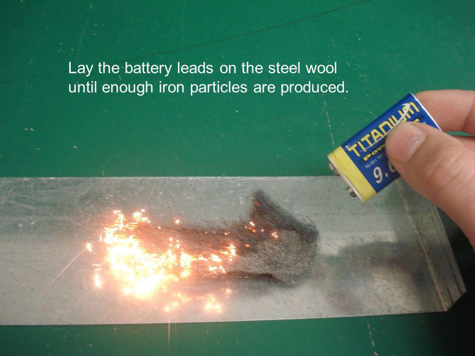 Updated September 2011 Lay the battery leads on the steel wool until enough iron particles are produced.