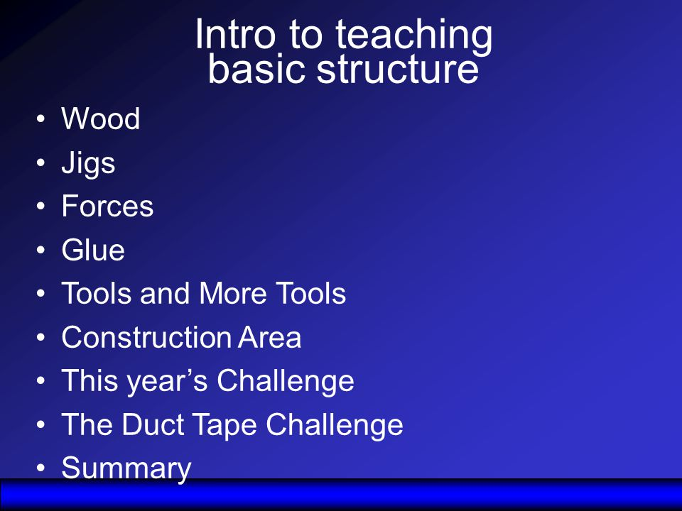 Intro to teaching basic structure Wood Jigs Forces Glue Tools and More Tools Construction Area This years Challenge The Duct Tape Challenge Summary