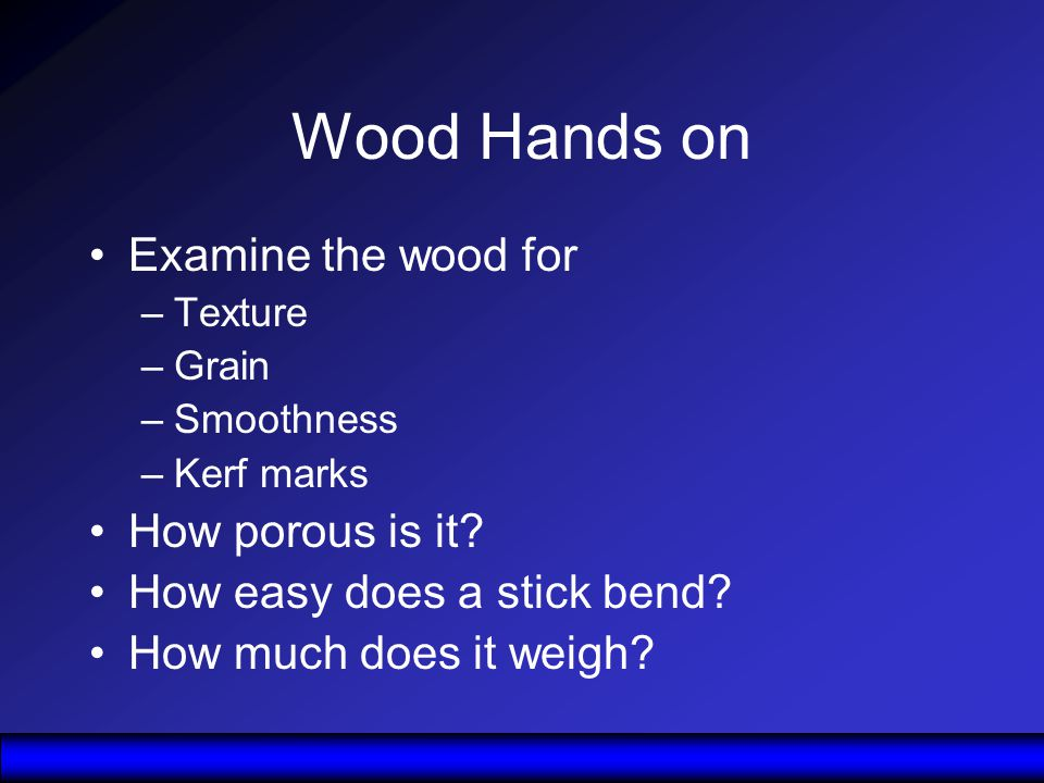 Wood Hands on Examine the wood for –Texture –Grain –Smoothness –Kerf marks How porous is it.