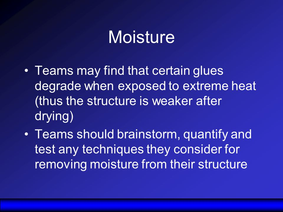 Moisture Teams may find that certain glues degrade when exposed to extreme heat (thus the structure is weaker after drying) Teams should brainstorm, quantify and test any techniques they consider for removing moisture from their structure
