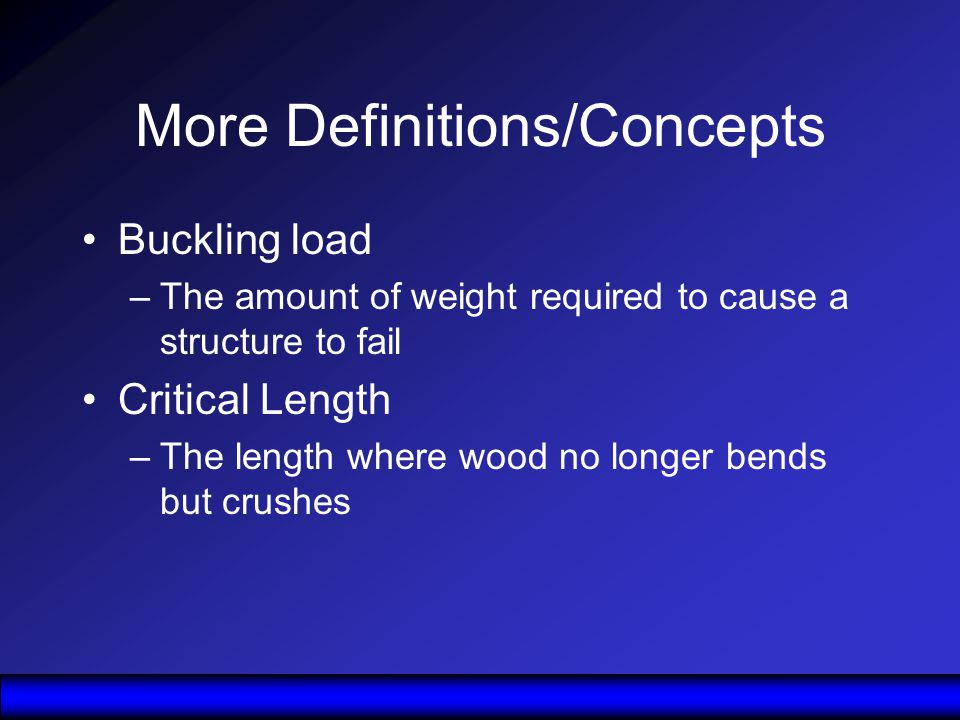 More Definitions/Concepts Buckling load –The amount of weight required to cause a structure to fail Critical Length –The length where wood no longer bends but crushes