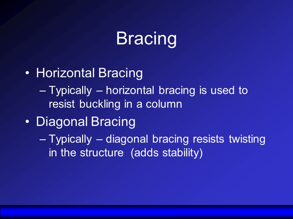 Bracing Horizontal Bracing –Typically – horizontal bracing is used to resist buckling in a column Diagonal Bracing –Typically – diagonal bracing resists twisting in the structure (adds stability)