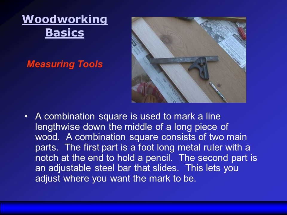 Woodworking Basics Woodworking Basics Measuring Tools A combination square is used to mark a line lengthwise down the middle of a long piece of wood.