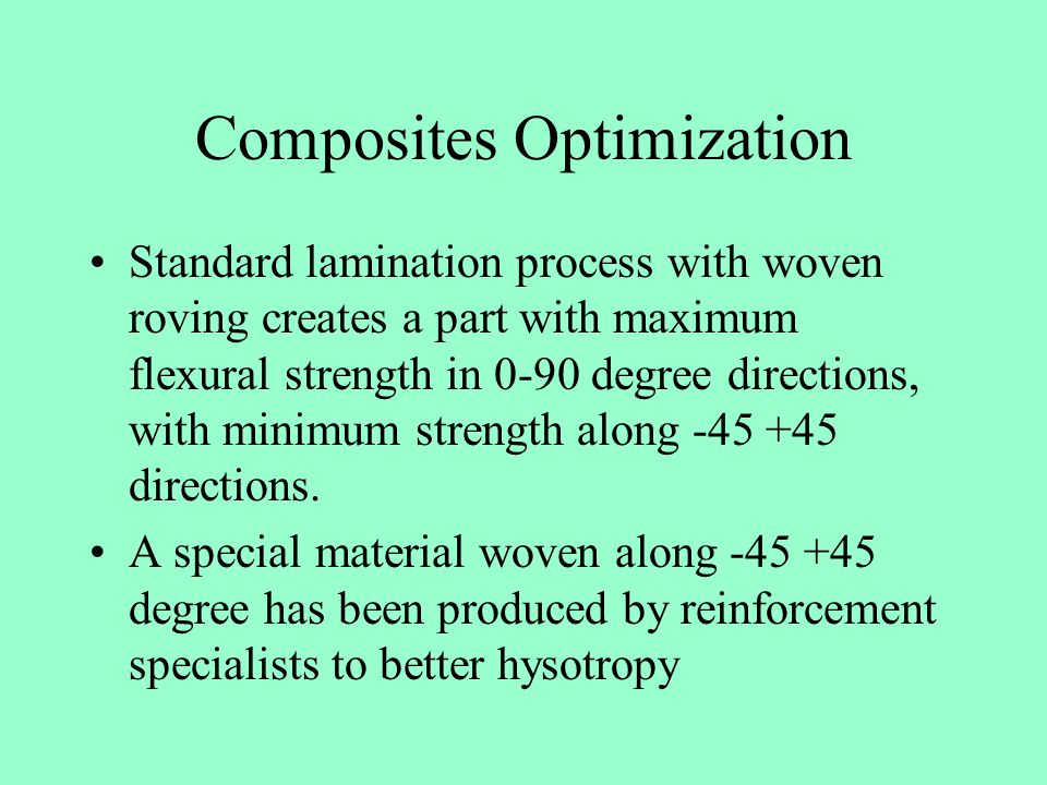 Composites Optimization Standard lamination process with woven roving creates a part with maximum flexural strength in 0-90 degree directions, with mi