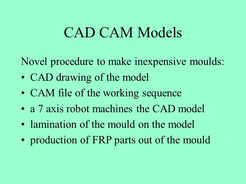 CAD CAM Models Novel procedure to make inexpensive moulds: CAD drawing of the model CAM file of the working sequence a 7 axis robot machines the CAD model lamination of the mould on the model production of FRP parts out of the mould