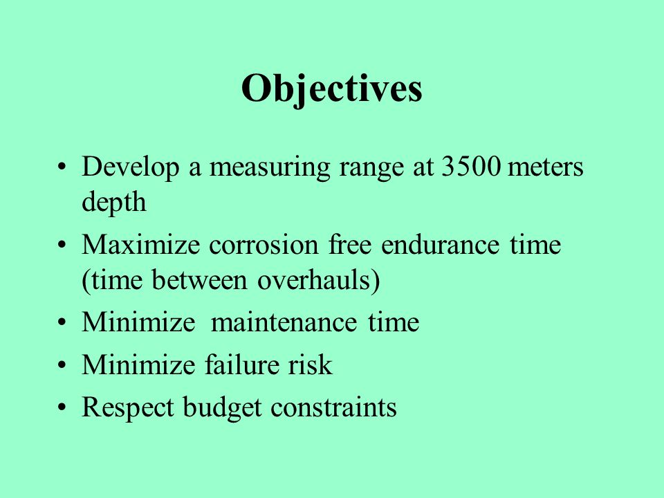 Objectives Develop a measuring range at 3500 meters depth Maximize corrosion free endurance time (time between overhauls) Minimize maintenance time Minimize failure risk Respect budget constraints