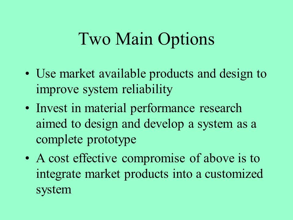 Two Main Options Use market available products and design to improve system reliability Invest in material performance research aimed to design and develop a system as a complete prototype A cost effective compromise of above is to integrate market products into a customized system
