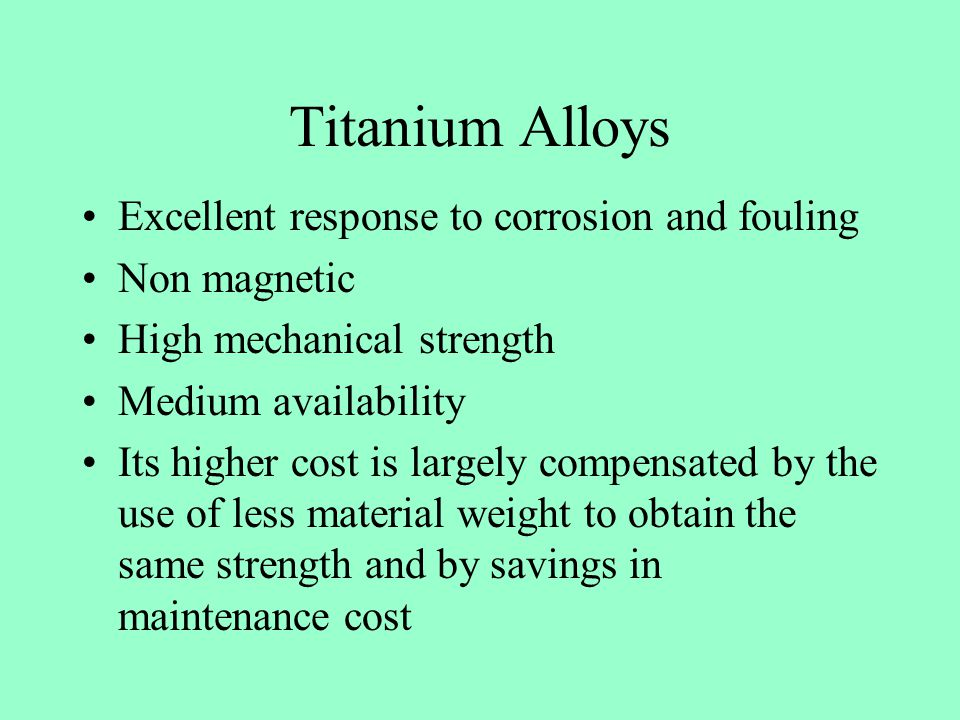 Titanium Alloys Excellent response to corrosion and fouling Non magnetic High mechanical strength Medium availability Its higher cost is largely compe