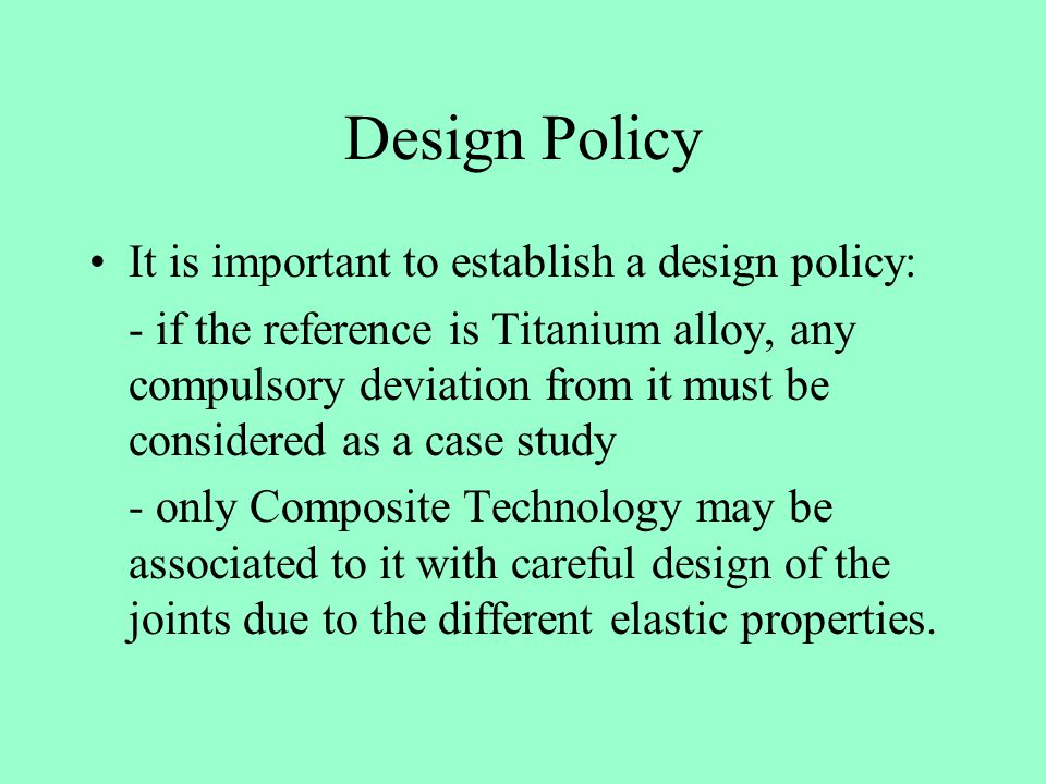Design Policy It is important to establish a design policy: - if the reference is Titanium alloy, any compulsory deviation from it must be considered