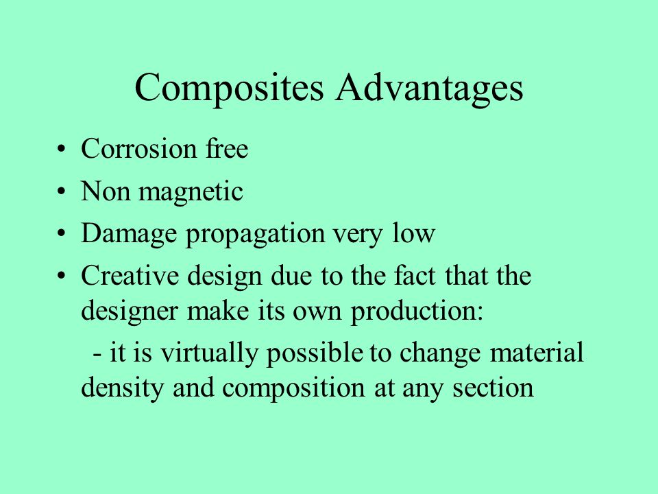 Composites Advantages Corrosion free Non magnetic Damage propagation very low Creative design due to the fact that the designer make its own productio