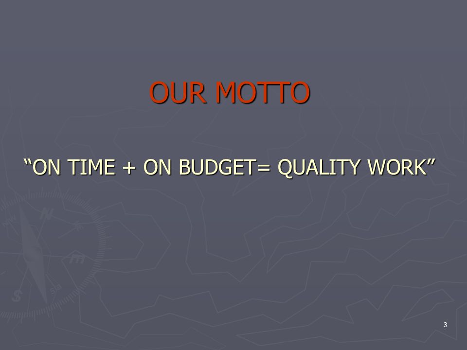 3 OUR MOTTO ON TIME + ON BUDGET= QUALITY WORK