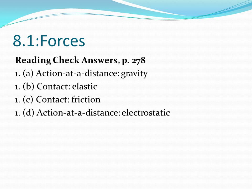 8.1:Forces Reading Check Answers, p. 278 1. (a) Action-at-a-distance: gravity 1. (b) Contact: elastic 1. (c) Contact: friction 1. (d) Action-at-a-dist