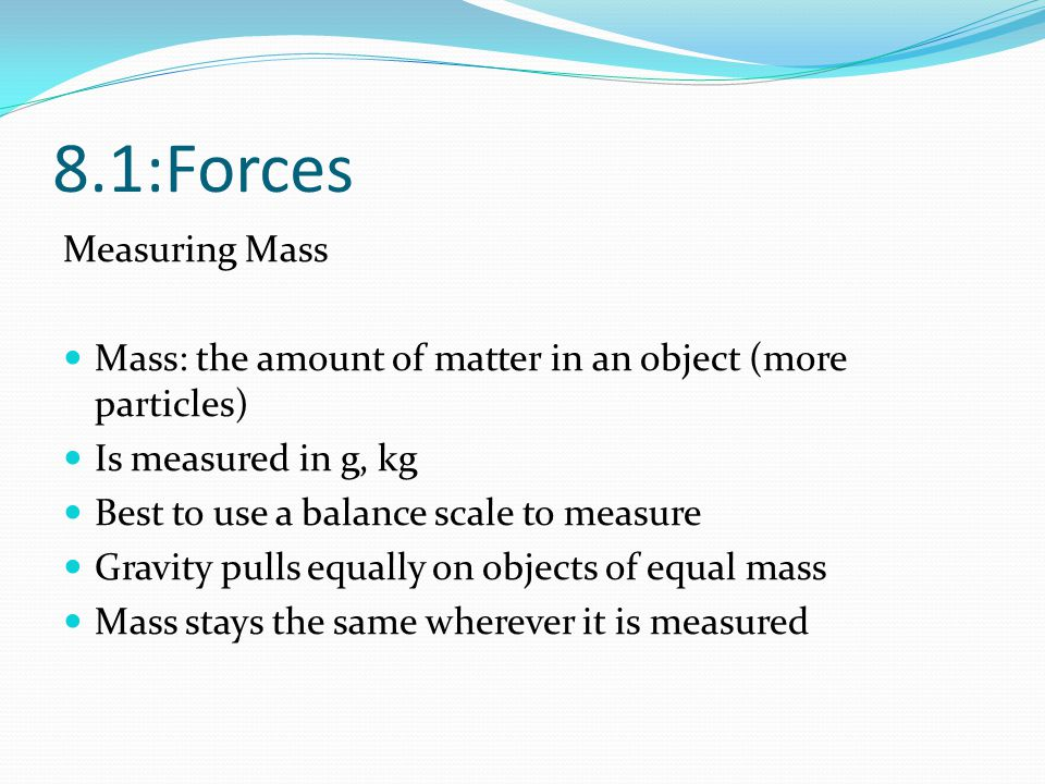 8.1:Forces Measuring Mass Mass: the amount of matter in an object (more particles) Is measured in g, kg Best to use a balance scale to measure Gravity
