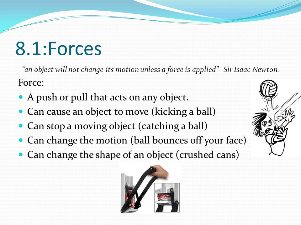 8.1:Forces an object will not change its motion unless a force is applied –Sir Isaac Newton. Force: A push or pull that acts on any object. Can cause