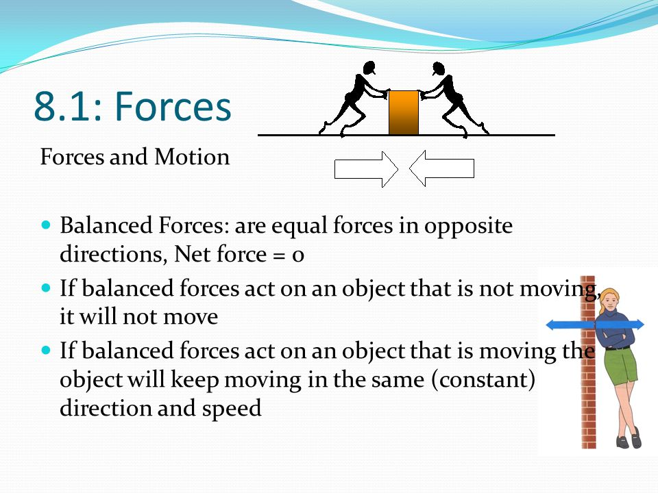 8.1: Forces Forces and Motion Balanced Forces: are equal forces in opposite directions, Net force = 0 If balanced forces act on an object that is not