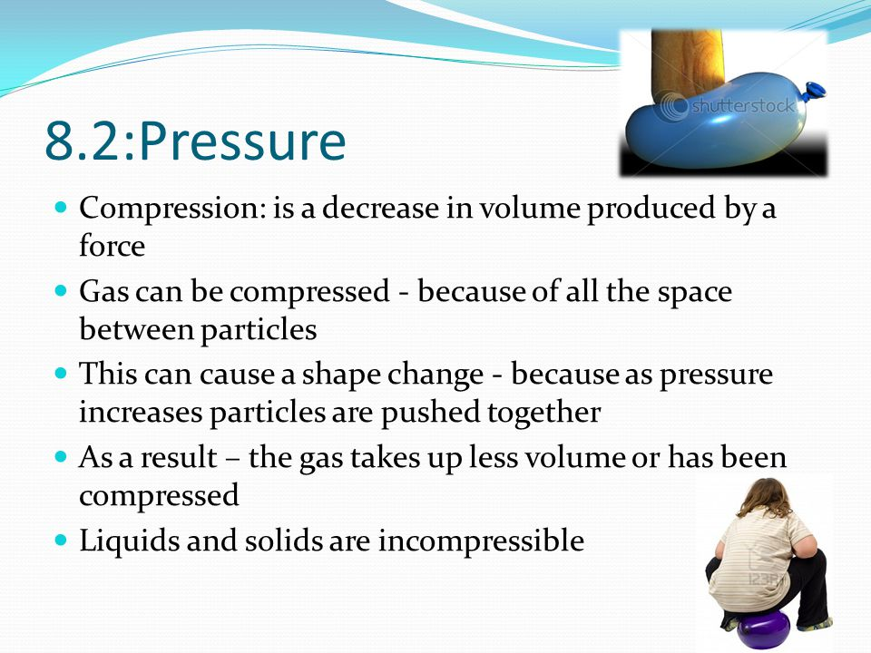 8.2:Pressure Compression: is a decrease in volume produced by a force Gas can be compressed - because of all the space between particles This can caus