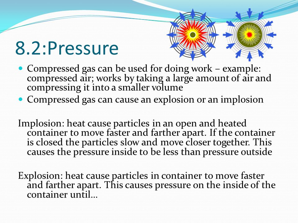 8.2:Pressure Compressed gas can be used for doing work – example: compressed air; works by taking a large amount of air and compressing it into a smal