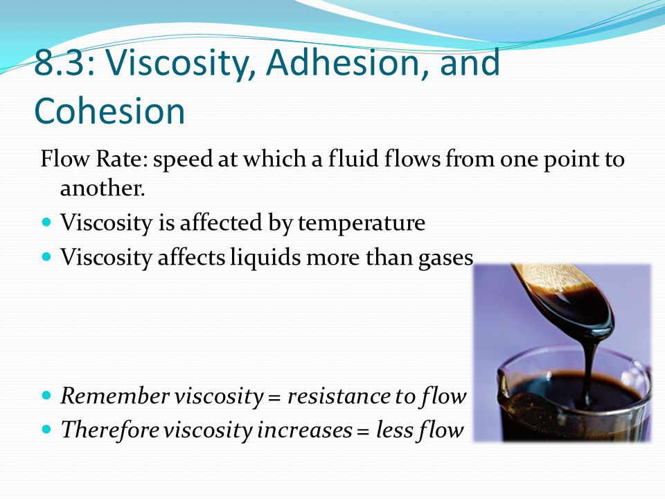 8.3: Viscosity, Adhesion, and Cohesion Flow Rate: speed at which a fluid flows from one point to another. Viscosity is affected by temperature Viscosi
