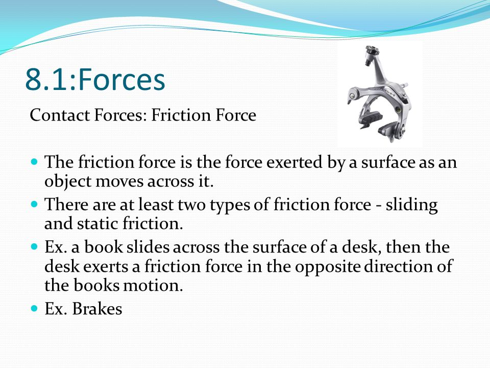 8.1:Forces Contact Forces: Friction Force The friction force is the force exerted by a surface as an object moves across it. There are at least two ty